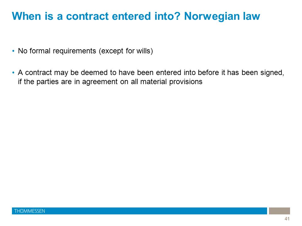 When is a contract entered into? Norwegian law 41 No formal requirements (except for wills) A contract may be deemed to have been entered into before