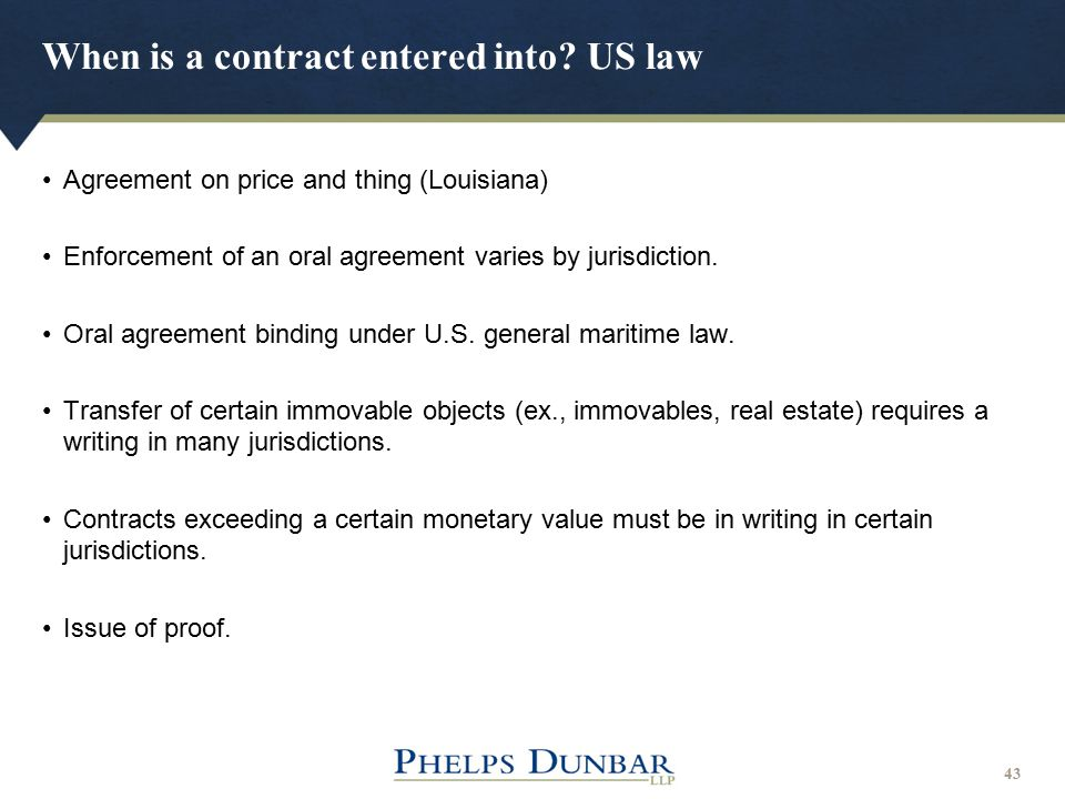 When is a contract entered into? US law 43 Agreement on price and thing (Louisiana) Enforcement of an oral agreement varies by jurisdiction. Oral agre