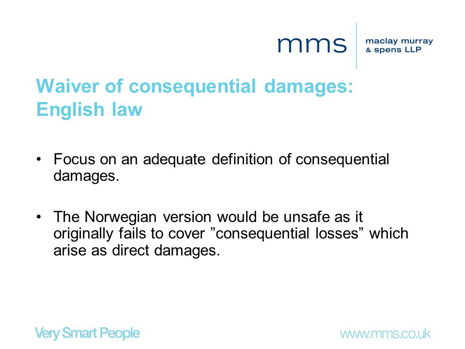 Waiver of consequential damages: English law Focus on an adequate definition of consequential damages. The Norwegian version would be unsafe as it ori