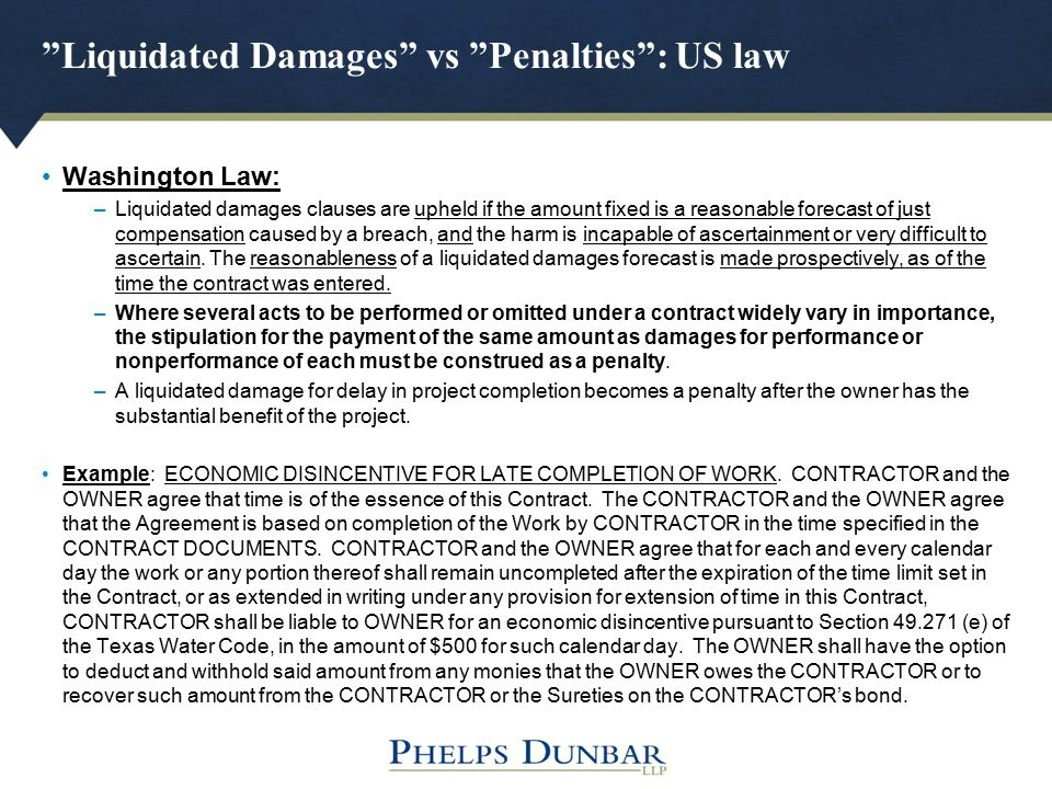 """Liquidated Damages"" vs ""Penalties"": US law Washington Law: –Liquidated damages clauses are upheld if the amount fixed is a reasonable forecast of jus"