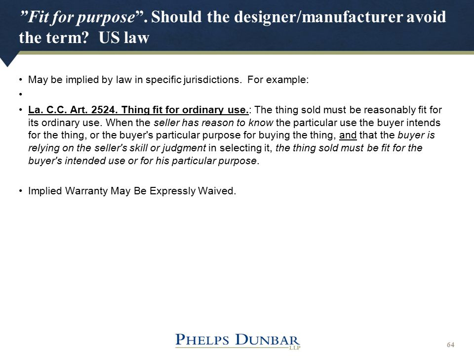 """Fit for purpose"". Should the designer/manufacturer avoid the term? US law 64 May be implied by law in specific jurisdictions. For example: La. C.C. A"