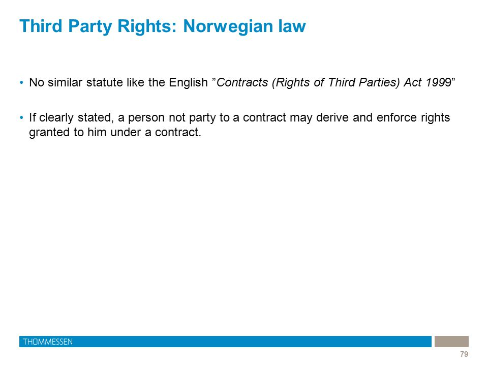 "Third Party Rights: Norwegian law 79 No similar statute like the English ""Contracts (Rights of Third Parties) Act 1999"" If clearly stated, a person no"