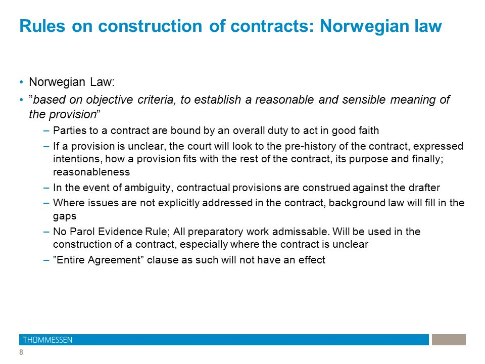 "8 Rules on construction of contracts: Norwegian law Norwegian Law: ""based on objective criteria, to establish a reasonable and sensible meaning of the"