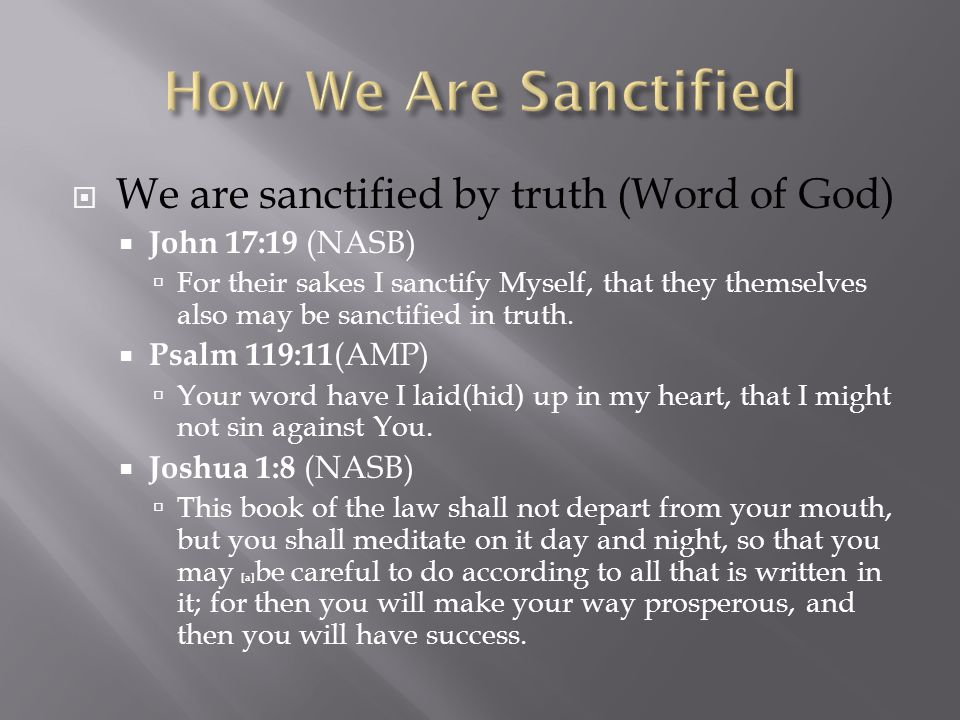  We are sanctified by truth (Word of God)  John 17:19 (NASB)  For their sakes I sanctify Myself, that they themselves also may be sanctified in truth.