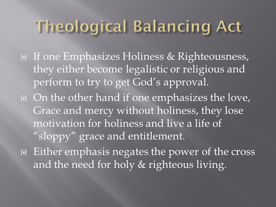  If one Emphasizes Holiness & Righteousness, they either become legalistic or religious and perform to try to get God's approval.