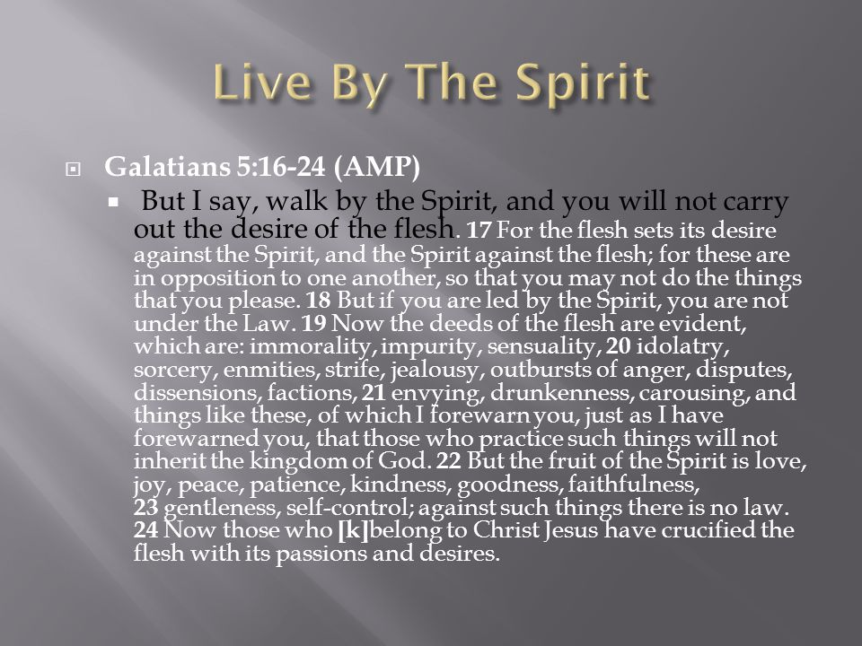 Galatians 5:16-24 (AMP)  But I say, walk by the Spirit, and you will not carry out the desire of the flesh.