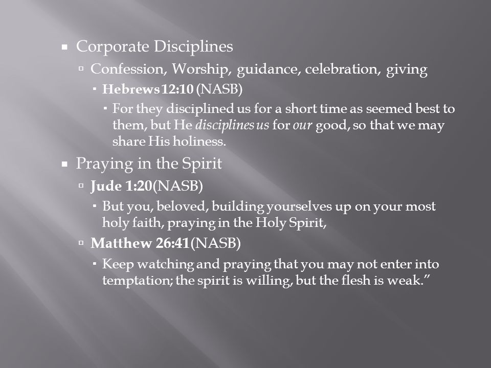  Corporate Disciplines  Confession, Worship, guidance, celebration, giving  Hebrews 12:10 (NASB)  For they disciplined us for a short time as seemed best to them, but He disciplines us for our good, so that we may share His holiness.