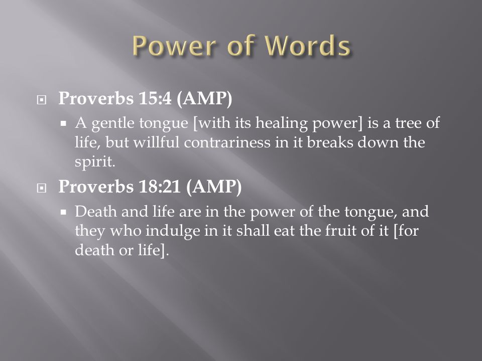  Proverbs 15:4 (AMP)  A gentle tongue [with its healing power] is a tree of life, but willful contrariness in it breaks down the spirit.