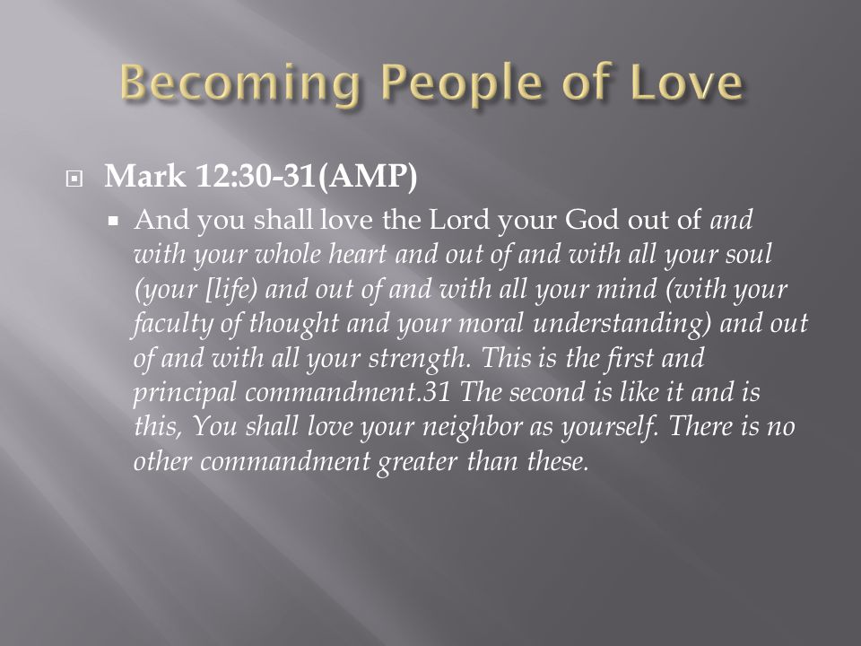  Mark 12:30-31(AMP)  And you shall love the Lord your God out of and with your whole heart and out of and with all your soul (your [life) and out of and with all your mind (with your faculty of thought and your moral understanding) and out of and with all your strength.