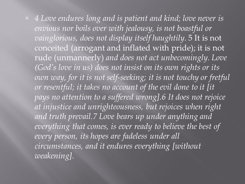  4 Love endures long and is patient and kind; love never is envious nor boils over with jealousy, is not boastful or vainglorious, does not display itself haughtily.