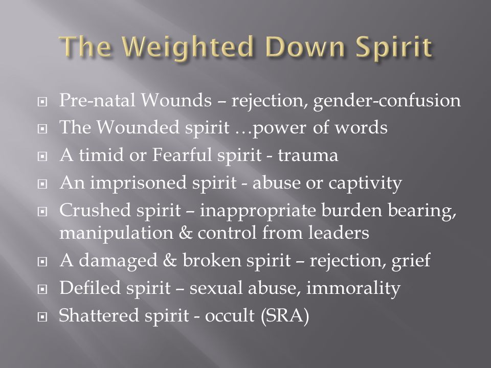  Pre-natal Wounds – rejection, gender-confusion  The Wounded spirit …power of words  A timid or Fearful spirit - trauma  An imprisoned spirit - abuse or captivity  Crushed spirit – inappropriate burden bearing, manipulation & control from leaders  A damaged & broken spirit – rejection, grief  Defiled spirit – sexual abuse, immorality  Shattered spirit - occult (SRA)