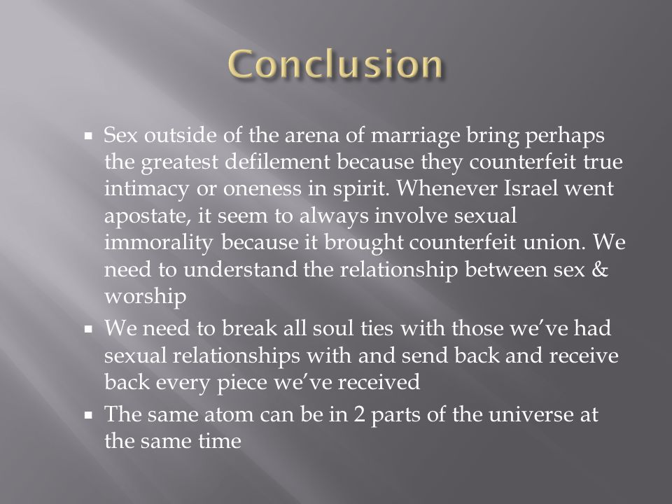  Sex outside of the arena of marriage bring perhaps the greatest defilement because they counterfeit true intimacy or oneness in spirit.