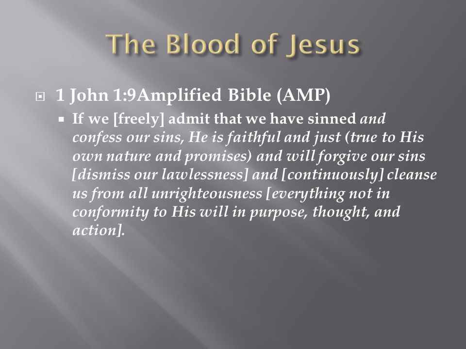  1 John 1:9Amplified Bible (AMP)  If we [freely] admit that we have sinned and confess our sins, He is faithful and just (true to His own nature and promises) and will forgive our sins [dismiss our lawlessness] and [continuously] cleanse us from all unrighteousness [everything not in conformity to His will in purpose, thought, and action].