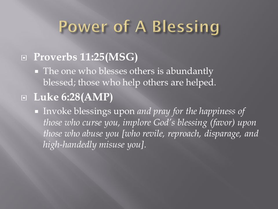  Proverbs 11:25(MSG)  The one who blesses others is abundantly blessed; those who help others are helped.