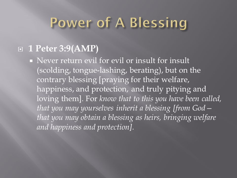  1 Peter 3:9(AMP)  Never return evil for evil or insult for insult (scolding, tongue-lashing, berating), but on the contrary blessing [praying for their welfare, happiness, and protection, and truly pitying and loving them].