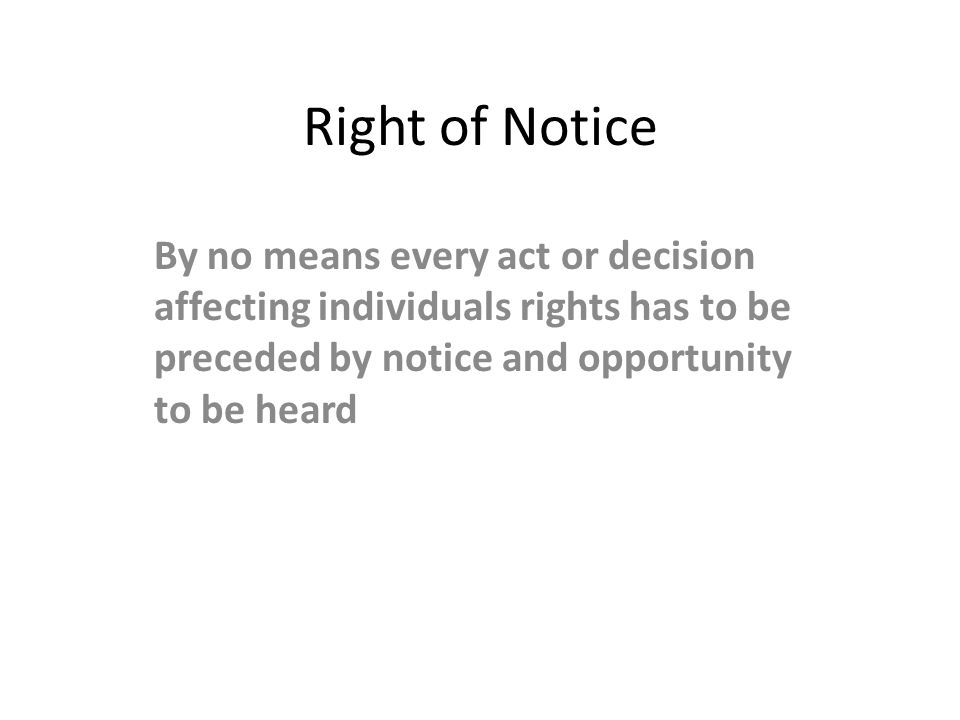 Right of Notice By no means every act or decision affecting individuals rights has to be preceded by notice and opportunity to be heard