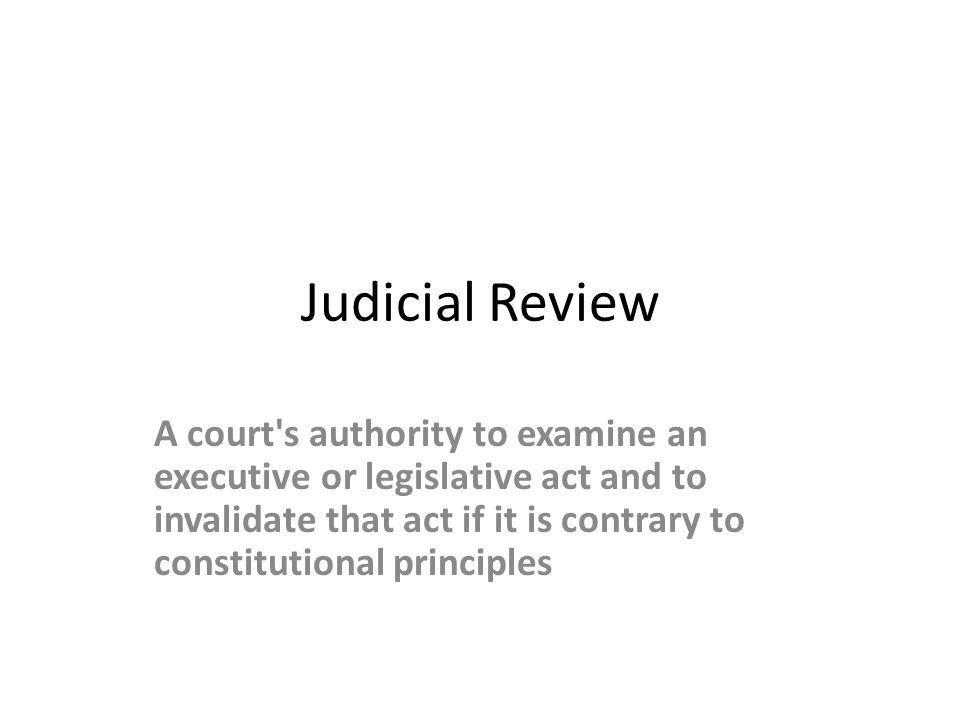 Judicial Review A court's authority to examine an executive or legislative act and to invalidate that act if it is contrary to constitutional principl