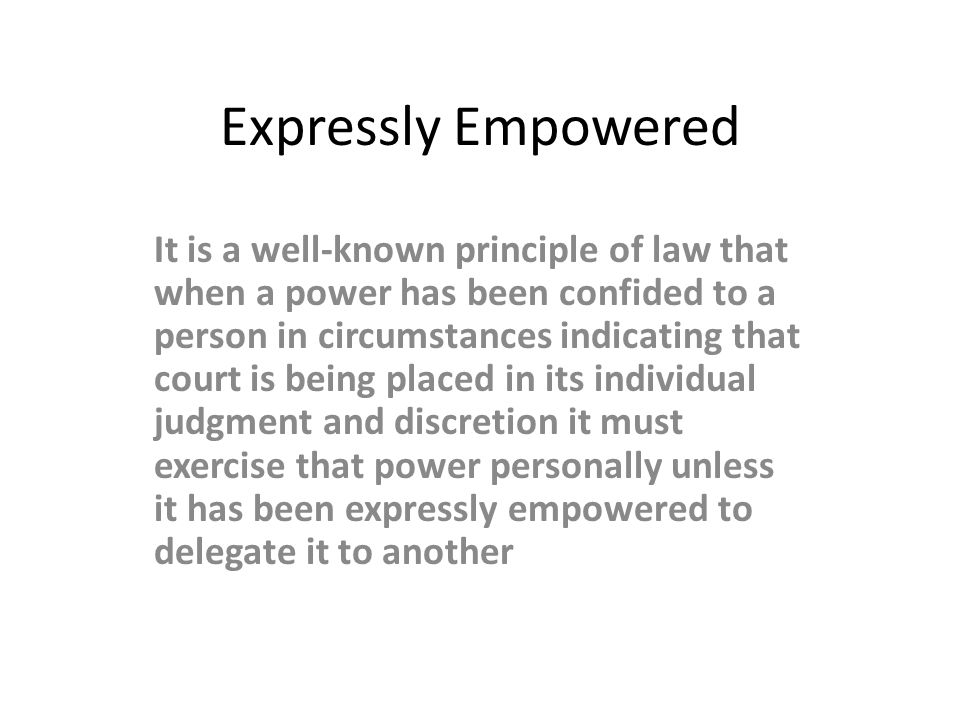Expressly Empowered It is a well-known principle of law that when a power has been confided to a person in circumstances indicating that court is bein