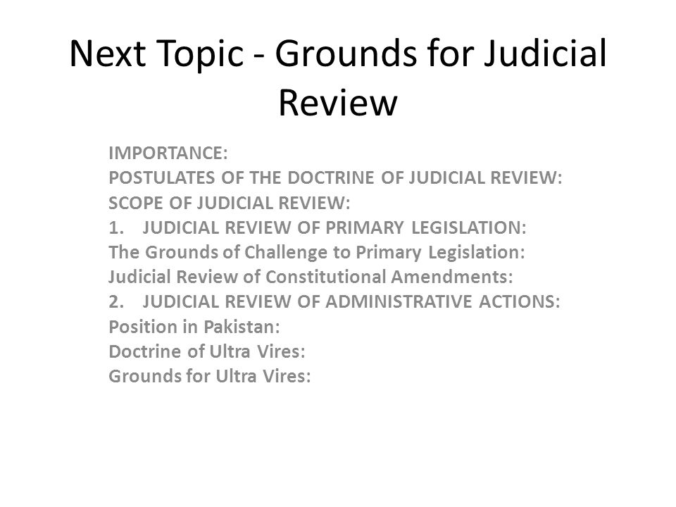 Next Topic - Grounds for Judicial Review IMPORTANCE: POSTULATES OF THE DOCTRINE OF JUDICIAL REVIEW: SCOPE OF JUDICIAL REVIEW: 1. JUDICIAL REVIEW OF PR