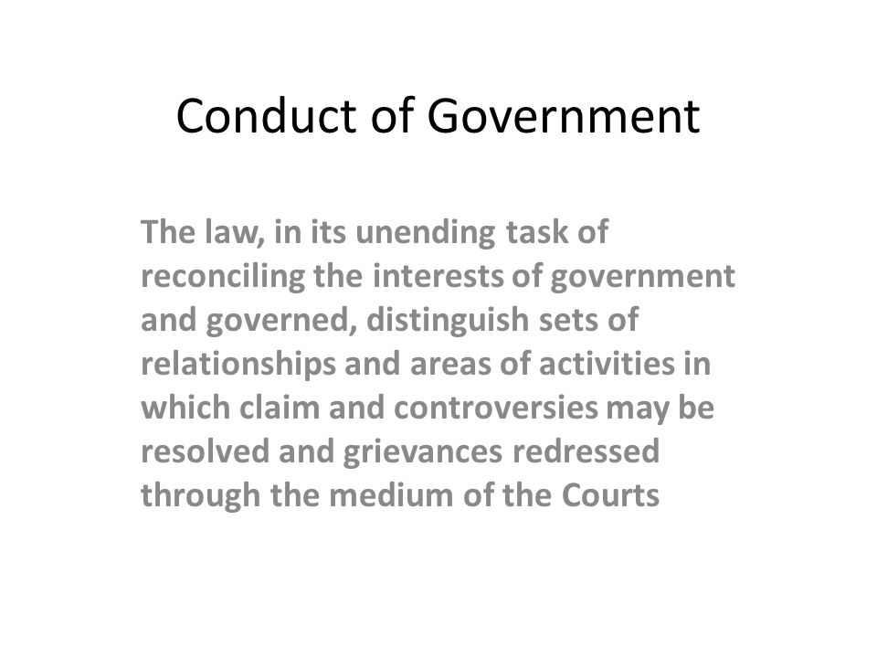 Conduct of Government The law, in its unending task of reconciling the interests of government and governed, distinguish sets of relationships and are
