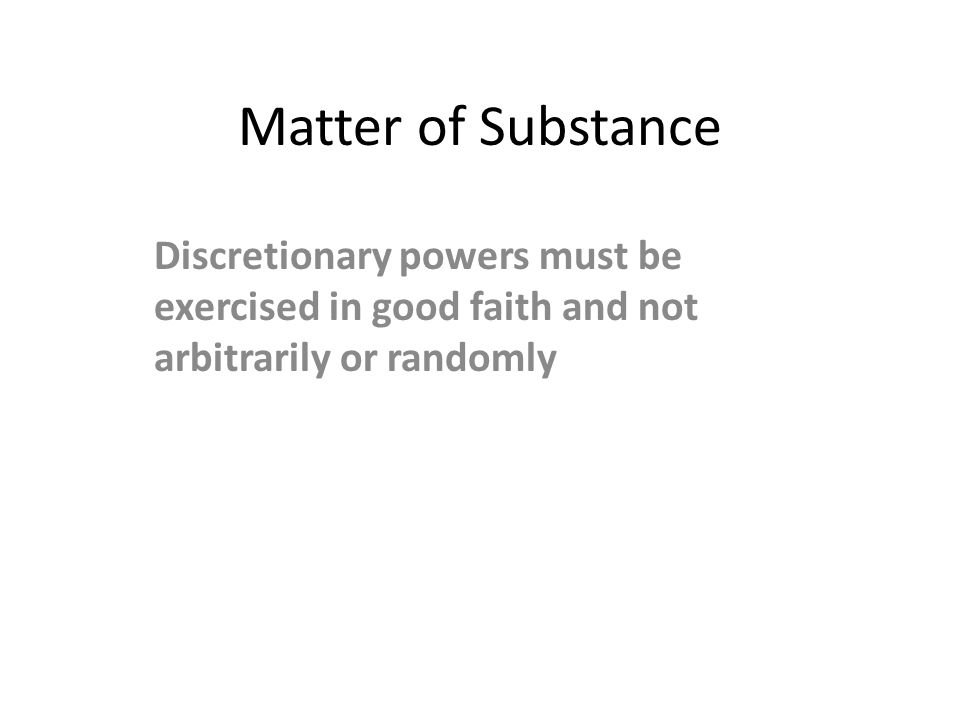 Matter of Substance Discretionary powers must be exercised in good faith and not arbitrarily or randomly