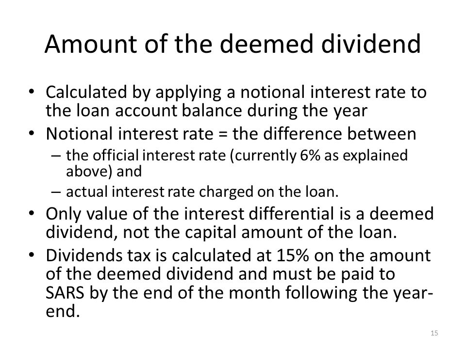 Amount of the deemed dividend Calculated by applying a notional interest rate to the loan account balance during the year Notional interest rate = the difference between – the official interest rate (currently 6% as explained above) and – actual interest rate charged on the loan.