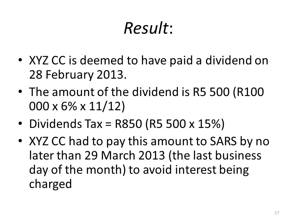 Result: XYZ CC is deemed to have paid a dividend on 28 February 2013. The amount of the dividend is R5 500 (R100 000 x 6% x 11/12) Dividends Tax = R85