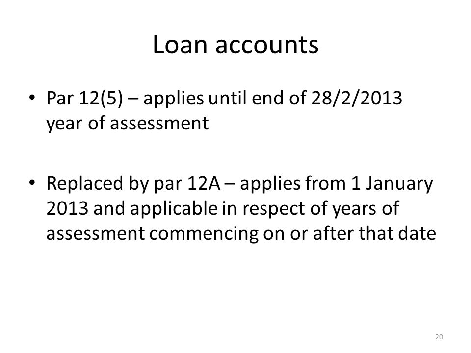 Loan accounts Par 12(5) – applies until end of 28/2/2013 year of assessment Replaced by par 12A – applies from 1 January 2013 and applicable in respect of years of assessment commencing on or after that date 20