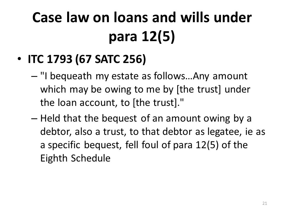 Case law on loans and wills under para 12(5) ITC 1793 (67 SATC 256) – I bequeath my estate as follows…Any amount which may be owing to me by [the trust] under the loan account, to [the trust]. – Held that the bequest of an amount owing by a debtor, also a trust, to that debtor as legatee, ie as a specific bequest, fell foul of para 12(5) of the Eighth Schedule 21