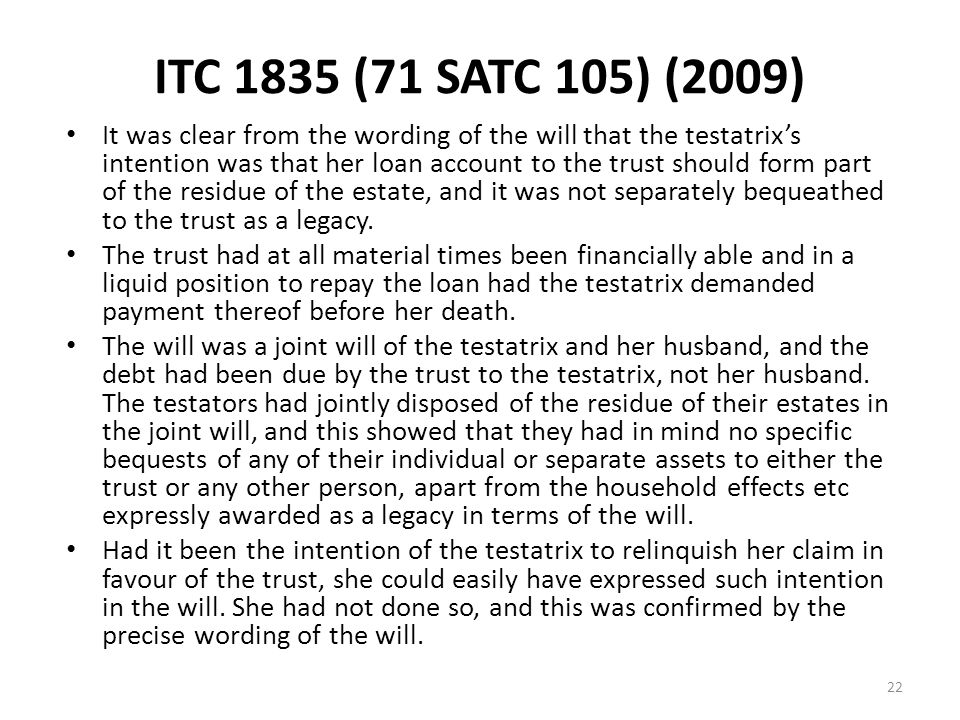 ITC 1835 (71 SATC 105) (2009) It was clear from the wording of the will that the testatrix's intention was that her loan account to the trust should form part of the residue of the estate, and it was not separately bequeathed to the trust as a legacy.