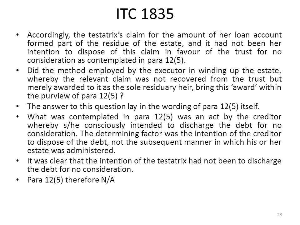 ITC 1835 Accordingly, the testatrix's claim for the amount of her loan account formed part of the residue of the estate, and it had not been her intention to dispose of this claim in favour of the trust for no consideration as contemplated in para 12(5).