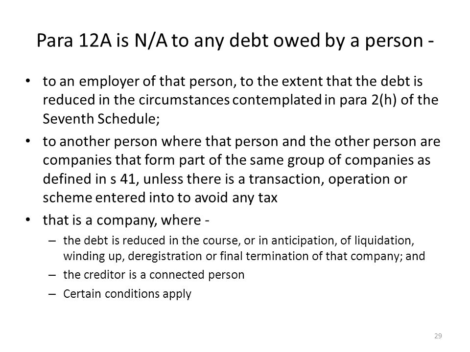 Para 12A is N/A to any debt owed by a person - to an employer of that person, to the extent that the debt is reduced in the circumstances contemplated in para 2(h) of the Seventh Schedule; to another person where that person and the other person are companies that form part of the same group of companies as defined in s 41, unless there is a transaction, operation or scheme entered into to avoid any tax that is a company, where - – the debt is reduced in the course, or in anticipation, of liquidation, winding up, deregistration or final termination of that company; and – the creditor is a connected person – Certain conditions apply 29