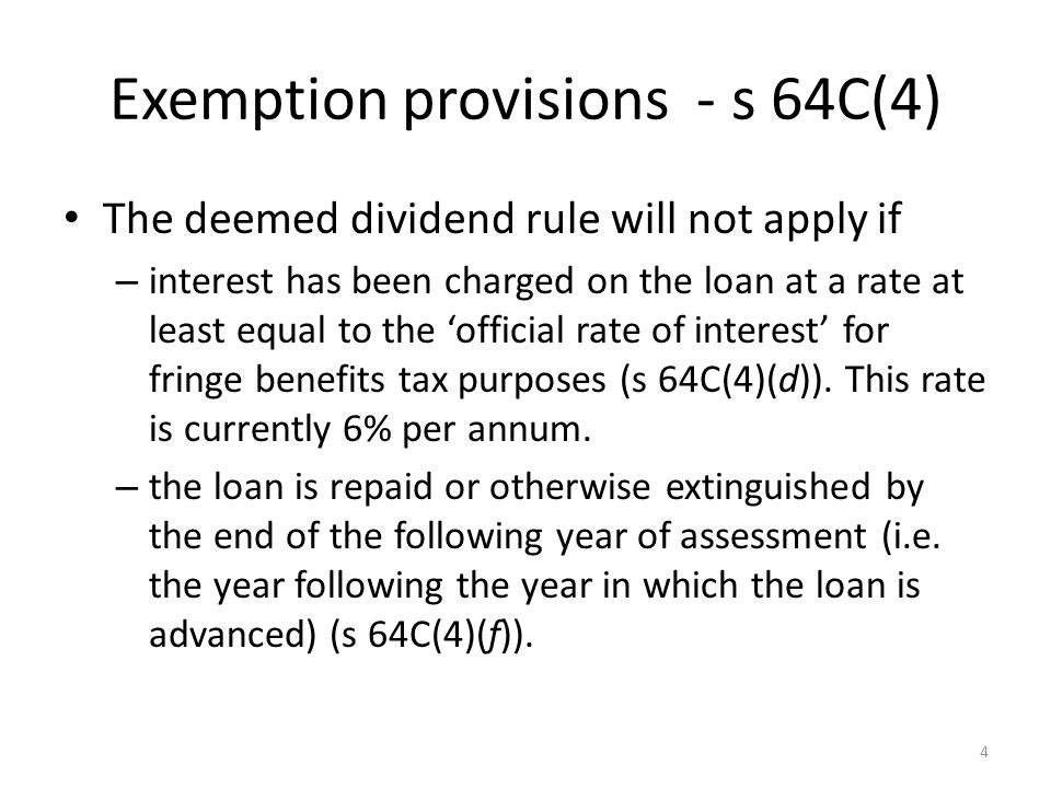 Exemption provisions - s 64C(4) The deemed dividend rule will not apply if – interest has been charged on the loan at a rate at least equal to the 'official rate of interest' for fringe benefits tax purposes (s 64C(4)(d)).