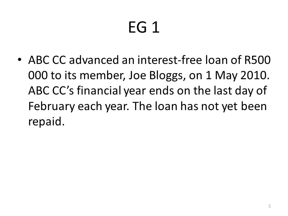 Result: The financial statements of ABC CC for the years of assessment ended 28 February 2011 and 29 February 2012 will reflect a loan to Joe Bloggs of R500 000.