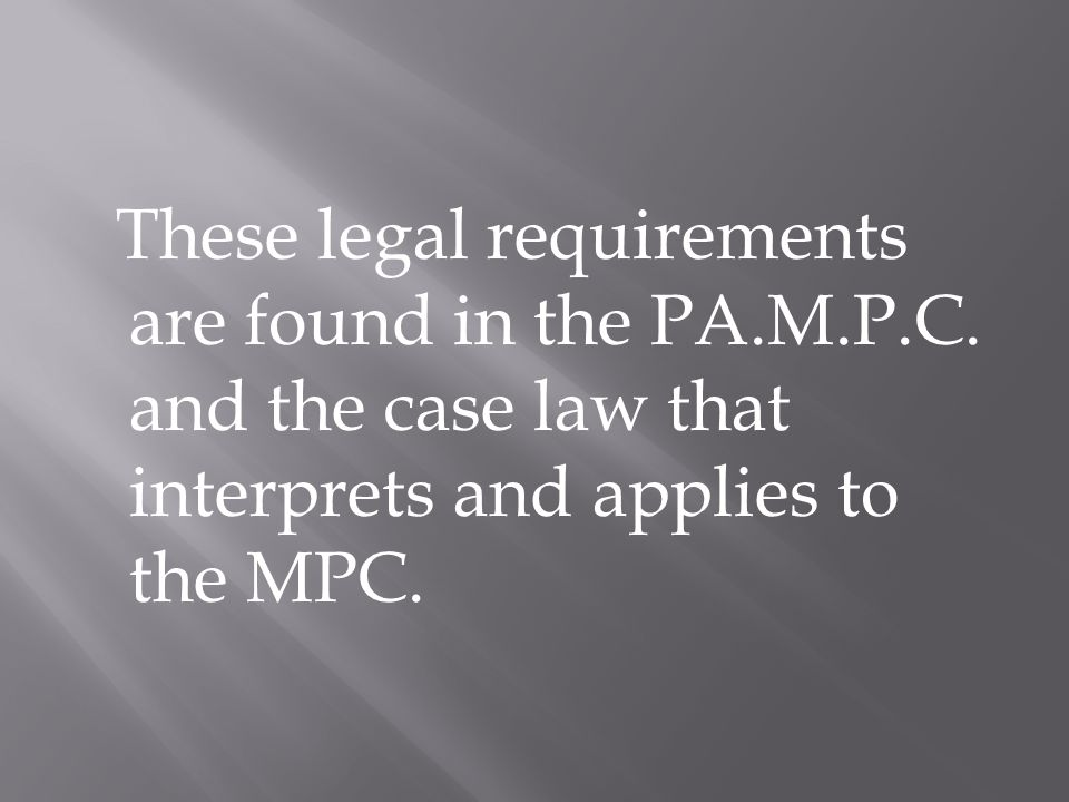 These legal requirements are found in the PA.M.P.C.