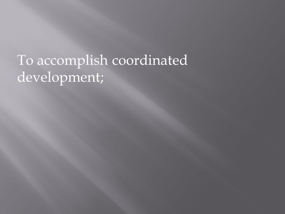 To accomplish coordinated development;