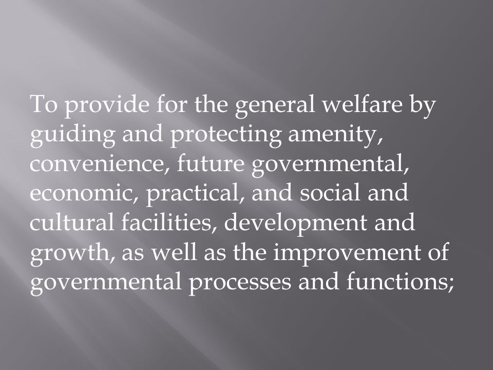 To provide for the general welfare by guiding and protecting amenity, convenience, future governmental, economic, practical, and social and cultural f