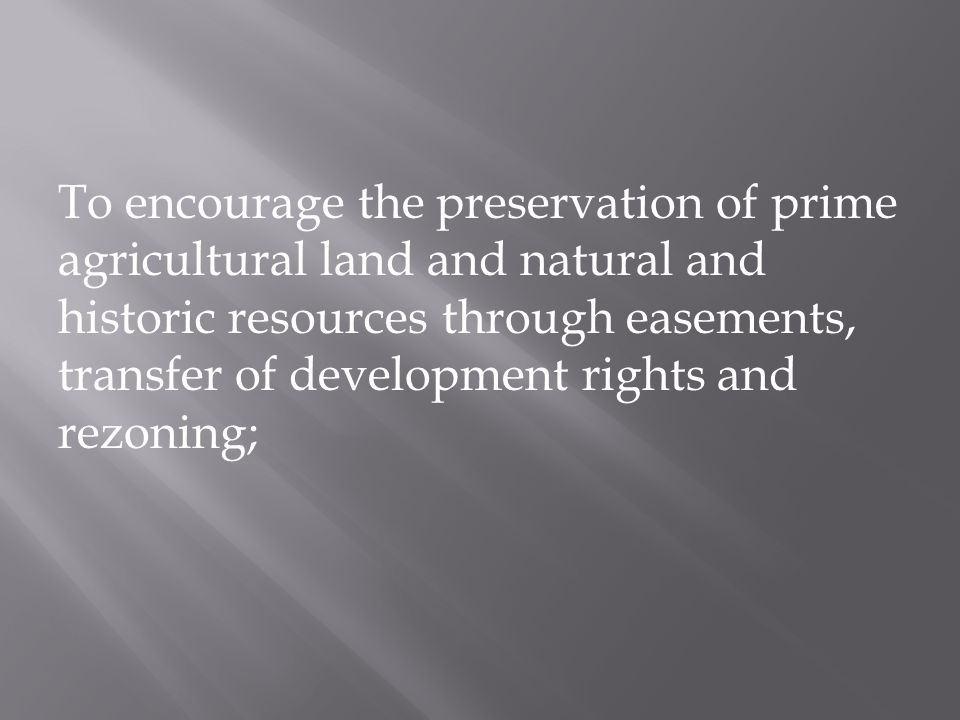 To encourage the preservation of prime agricultural land and natural and historic resources through easements, transfer of development rights and rezoning;