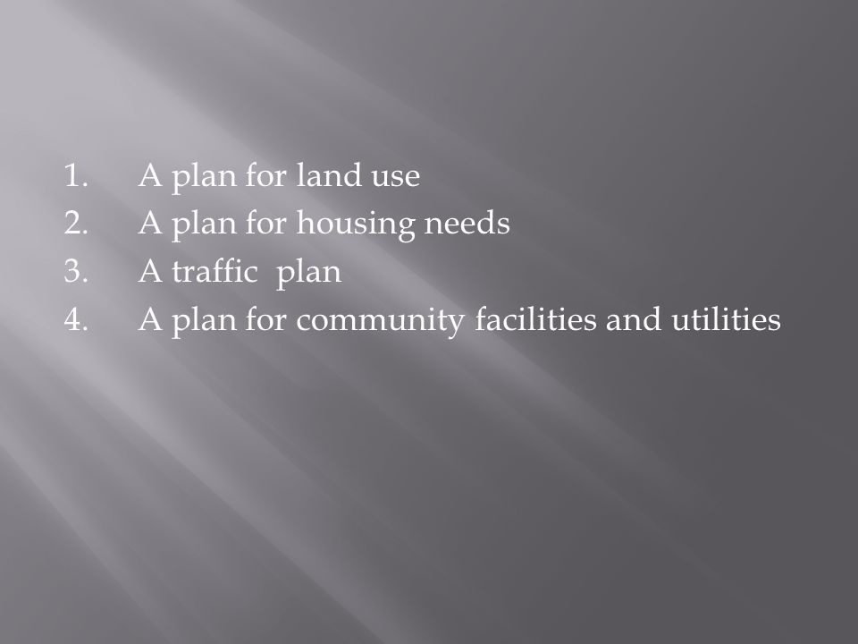 1.A plan for land use 2.A plan for housing needs 3.A traffic plan 4.A plan for community facilities and utilities
