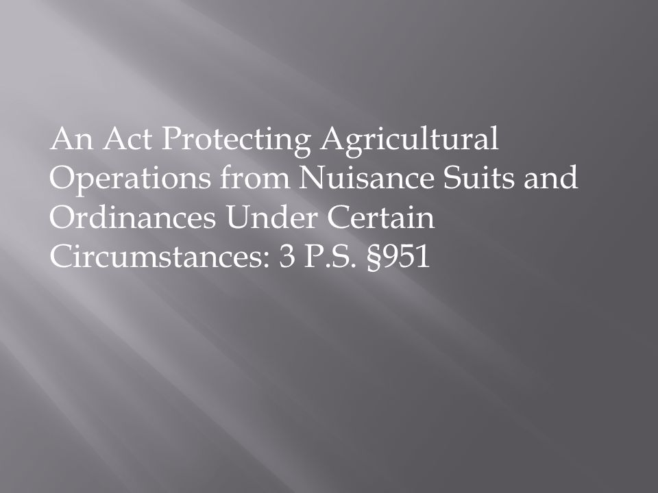 An Act Protecting Agricultural Operations from Nuisance Suits and Ordinances Under Certain Circumstances: 3 P.S. §951