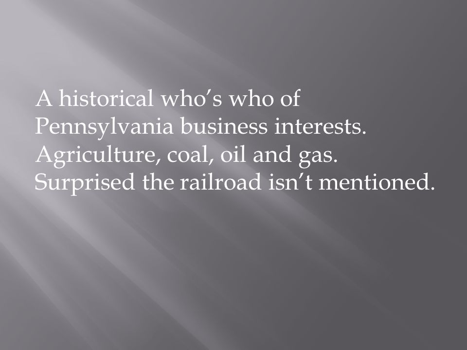 A historical who's who of Pennsylvania business interests. Agriculture, coal, oil and gas. Surprised the railroad isn't mentioned.