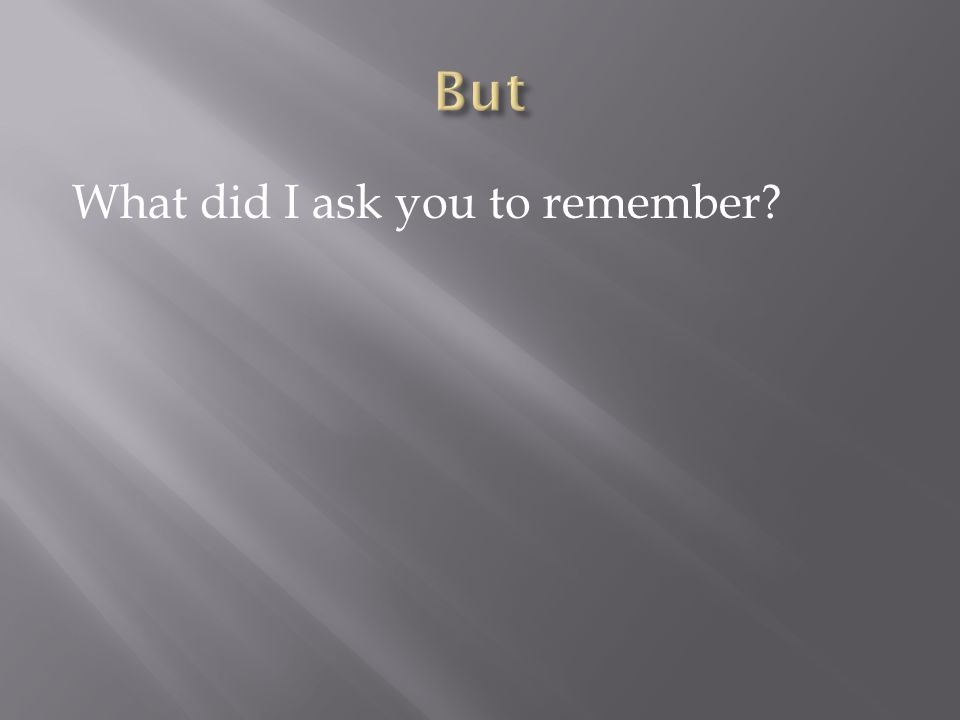 What did I ask you to remember?