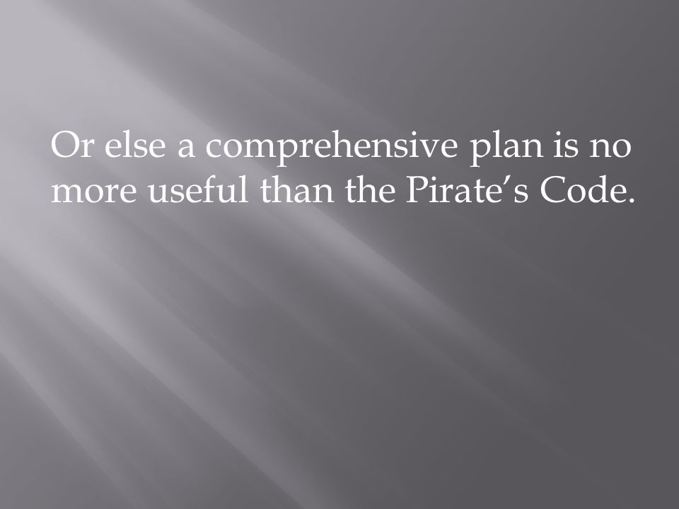 Or else a comprehensive plan is no more useful than the Pirate's Code.