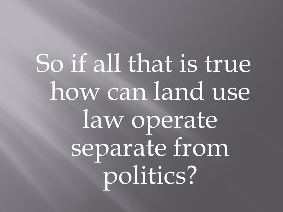 So if all that is true how can land use law operate separate from politics