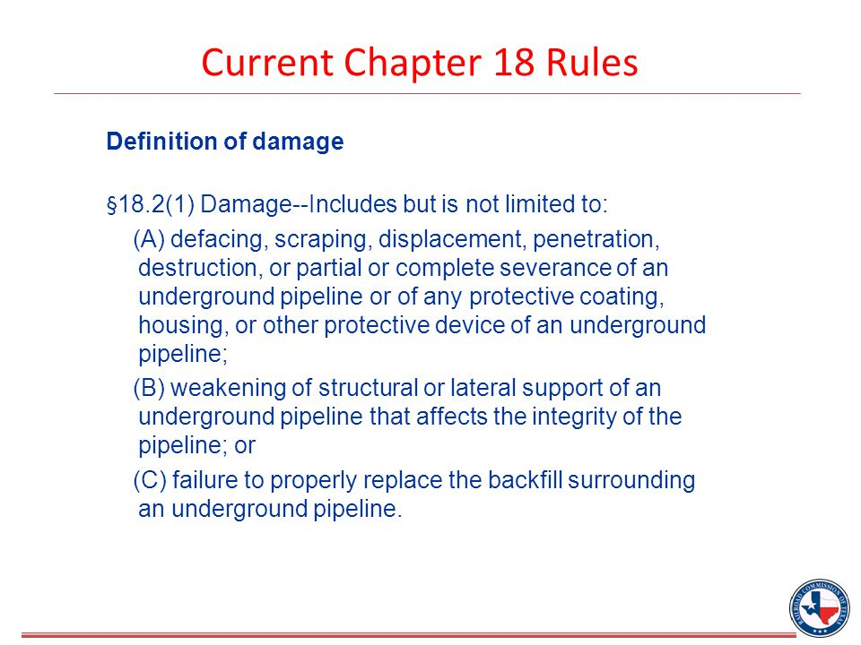 Current Chapter 18 Rules Definition of damage § 18.2(1) Damage--Includes but is not limited to: (A) defacing, scraping, displacement, penetration, destruction, or partial or complete severance of an underground pipeline or of any protective coating, housing, or other protective device of an underground pipeline; (B) weakening of structural or lateral support of an underground pipeline that affects the integrity of the pipeline; or (C) failure to properly replace the backfill surrounding an underground pipeline.