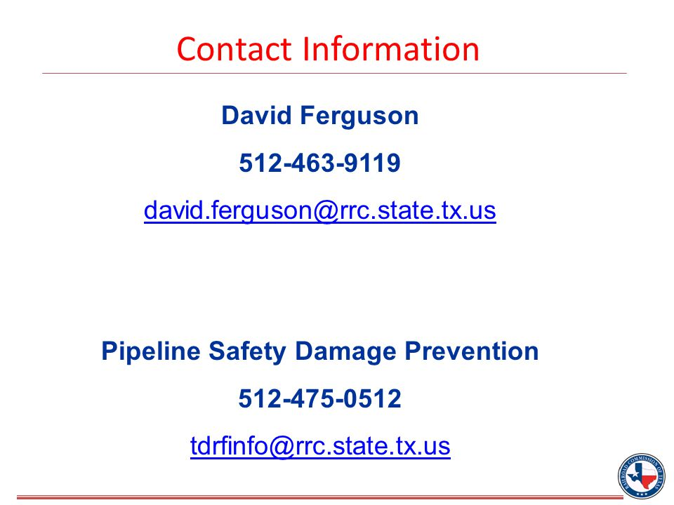 Contact Information David Ferguson 512-463-9119 david.ferguson@rrc.state.tx.us Pipeline Safety Damage Prevention 512-475-0512 tdrfinfo@rrc.state.tx.us