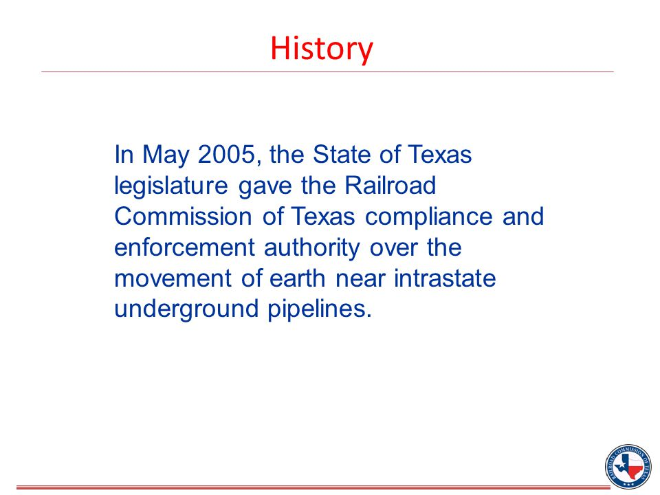 History In May 2005, the State of Texas legislature gave the Railroad Commission of Texas compliance and enforcement authority over the movement of earth near intrastate underground pipelines.