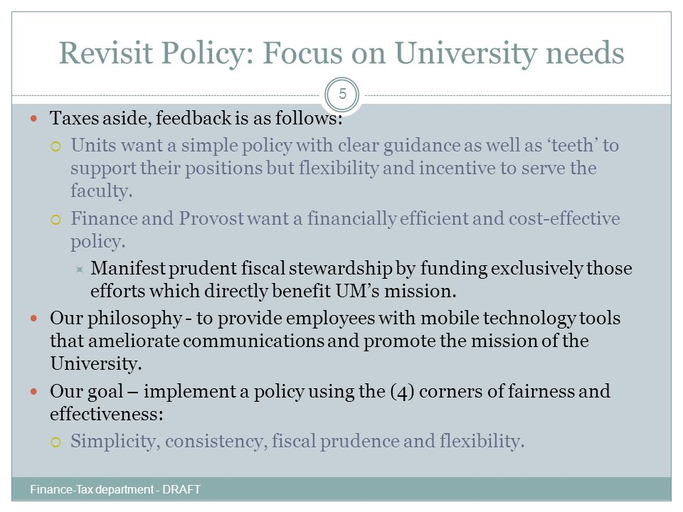 Revisit Policy: Focus on University needs Finance-Tax department - DRAFT 5 Taxes aside, feedback is as follows:  Units want a simple policy with clear guidance as well as 'teeth' to support their positions but flexibility and incentive to serve the faculty.