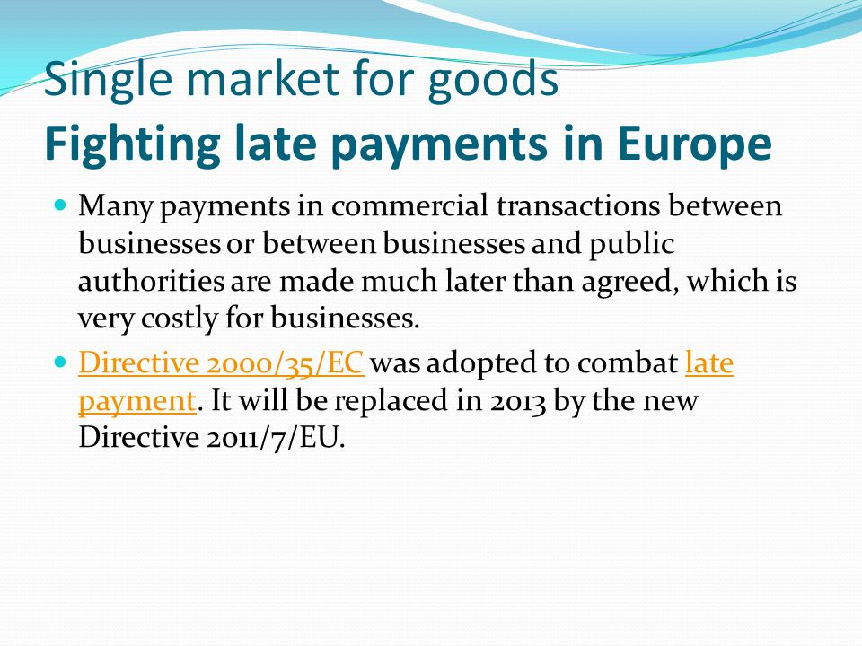 Single market for goods Fighting late payments in Europe Many payments in commercial transactions between businesses or between businesses and public authorities are made much later than agreed, which is very costly for businesses.
