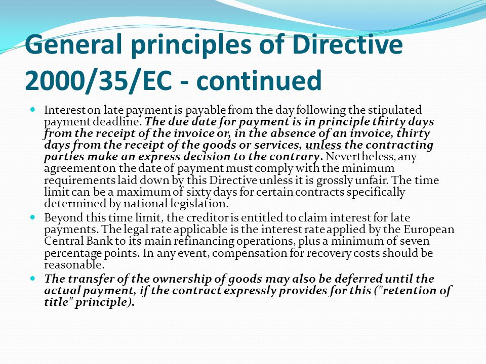 General principles of Directive 2000/35/EC - continued Interest on late payment is payable from the day following the stipulated payment deadline.